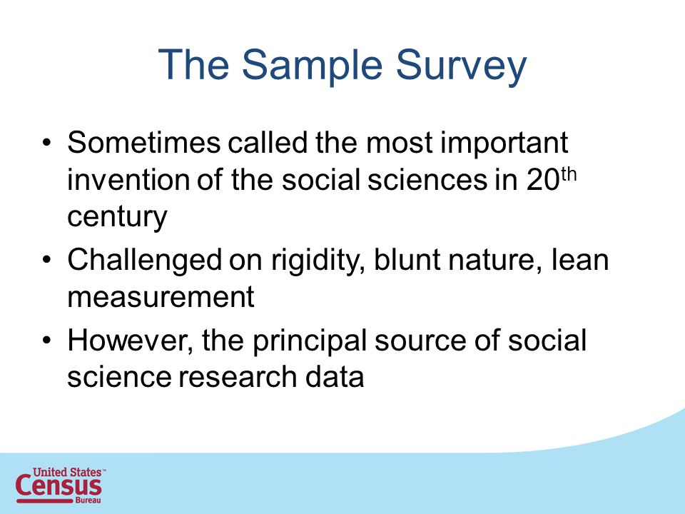 The Sample Survey Sometimes called the most important invention of the social sciences in 20 th century Challenged on rigidity, blunt nature, lean mea