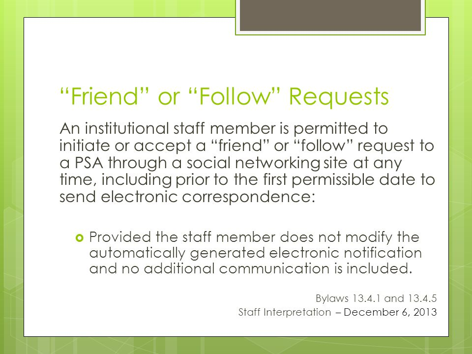 Friend or Follow Requests An institutional staff member is permitted to initiate or accept a friend or follow request to a PSA through a social networking site at any time, including prior to the first permissible date to send electronic correspondence: Provided the staff member does not modify the automatically generated electronic notification and no additional communication is included.