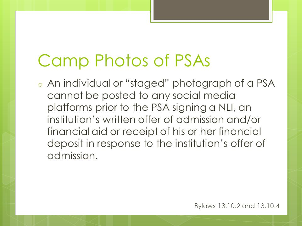 Camp Photos of PSAs o An individual or staged photograph of a PSA cannot be posted to any social media platforms prior to the PSA signing a NLI, an institutions written offer of admission and/or financial aid or receipt of his or her financial deposit in response to the institutions offer of admission.