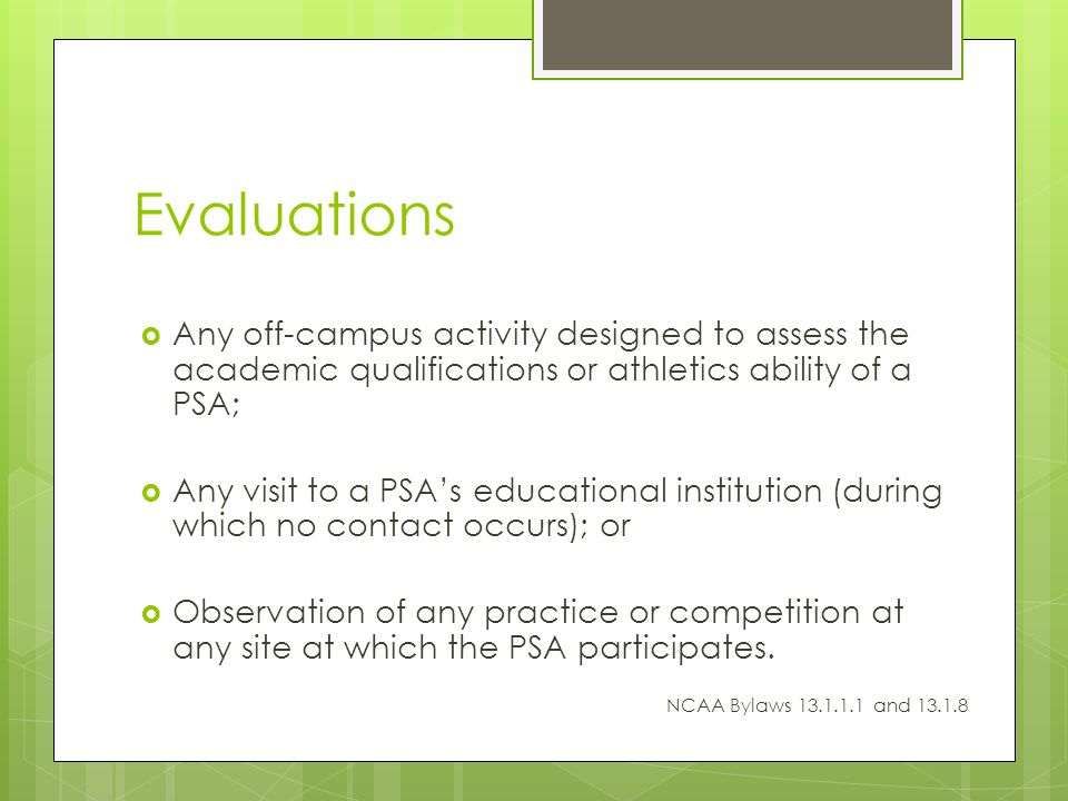 Evaluations Any off-campus activity designed to assess the academic qualifications or athletics ability of a PSA; Any visit to a PSAs educational institution (during which no contact occurs); or Observation of any practice or competition at any site at which the PSA participates.