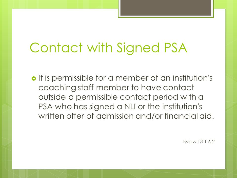 Contact with Signed PSA It is permissible for a member of an institution s coaching staff member to have contact outside a permissible contact period with a PSA who has signed a NLI or the institution s written offer of admission and/or financial aid.