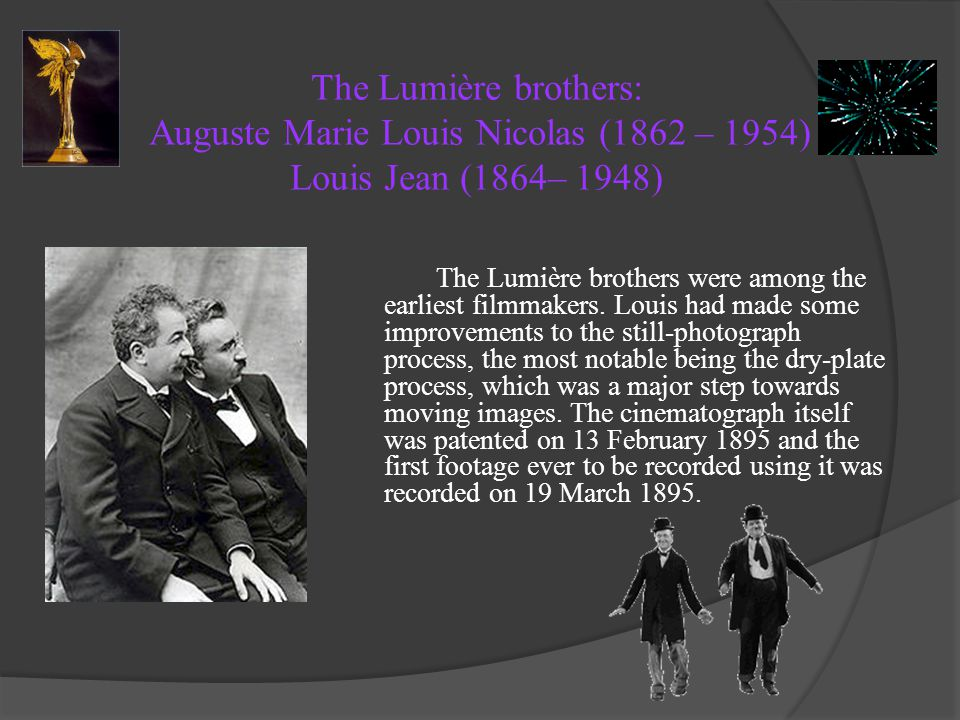 The Lumière brothers: Auguste Marie Louis Nicolas (1862 – 1954) Louis Jean (1864– 1948) The Lumière brothers were among the earliest filmmakers. Louis