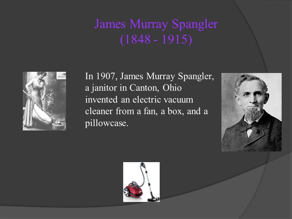 James Murray Spangler (1848 - 1915) In 1907, James Murray Spangler, a janitor in Canton, Ohio invented an electric vacuum cleaner from a fan, a box, a
