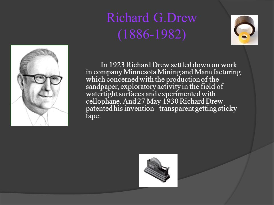 Richard G.Drew (1886-1982) In 1923 Richard Drew settled down on work in company Minnesota Mining and Manufacturing which concerned with the production