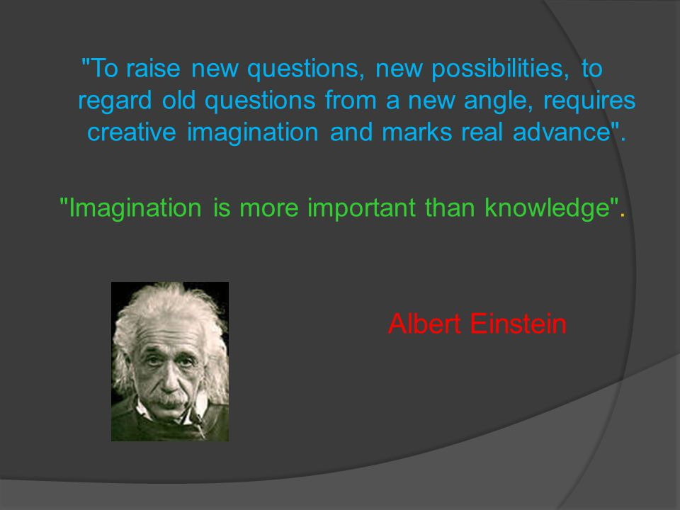 To raise new questions, new possibilities, to regard old questions from a new angle, requires creative imagination and marks real advance .