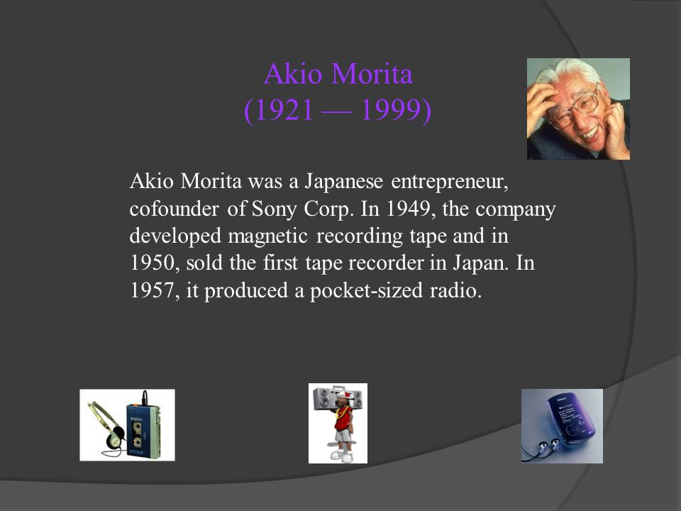 Akio Morita (1921 1999) Akio Morita was a Japanese entrepreneur, cofounder of Sony Corp. In 1949, the company developed magnetic recording tape and in