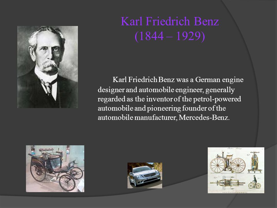 Karl Friedrich Benz (1844 – 1929) Karl Friedrich Benz was a German engine designer and automobile engineer, generally regarded as the inventor of the