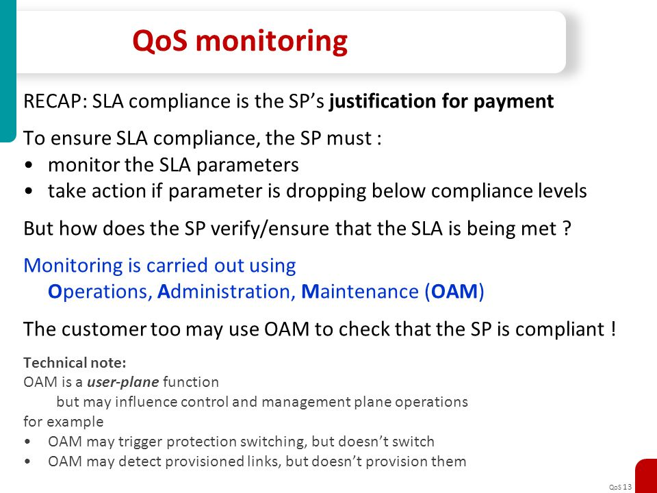 QoS 13 QoS monitoring RECAP: SLA compliance is the SPs justification for payment To ensure SLA compliance, the SP must : monitor the SLA parameters ta