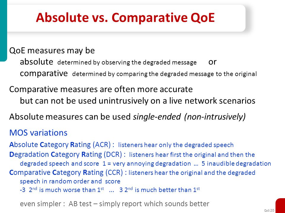 QoS 20 Absolute vs. Comparative QoE QoE measures may be absolute determined by observing the degraded message or comparative determined by comparing t