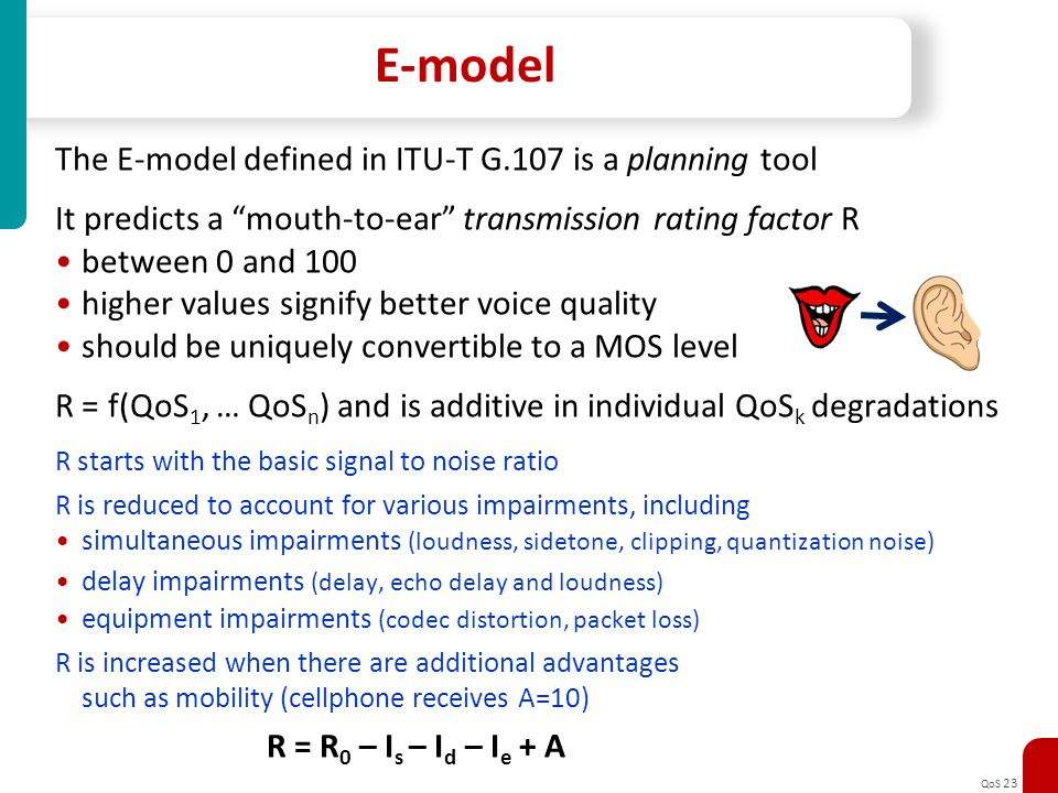 QoS 23 E-model The E-model defined in ITU-T G.107 is a planning tool It predicts a mouth-to-ear transmission rating factor R between 0 and 100 higher