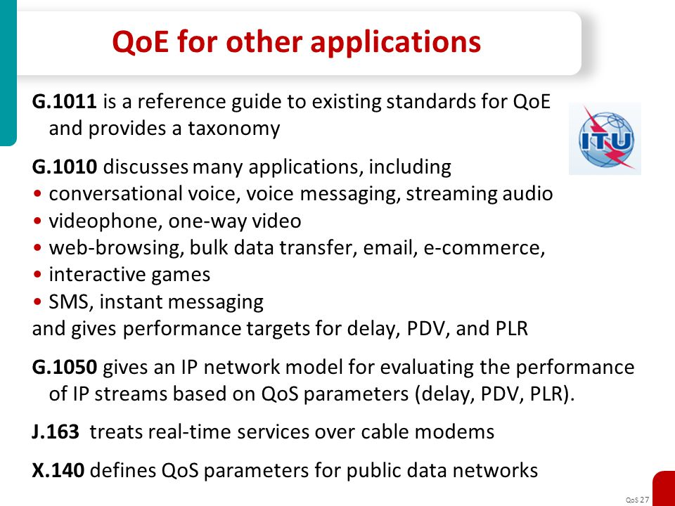 QoS 27 QoE for other applications G.1011 is a reference guide to existing standards for QoE and provides a taxonomy G.1010 discusses many applications