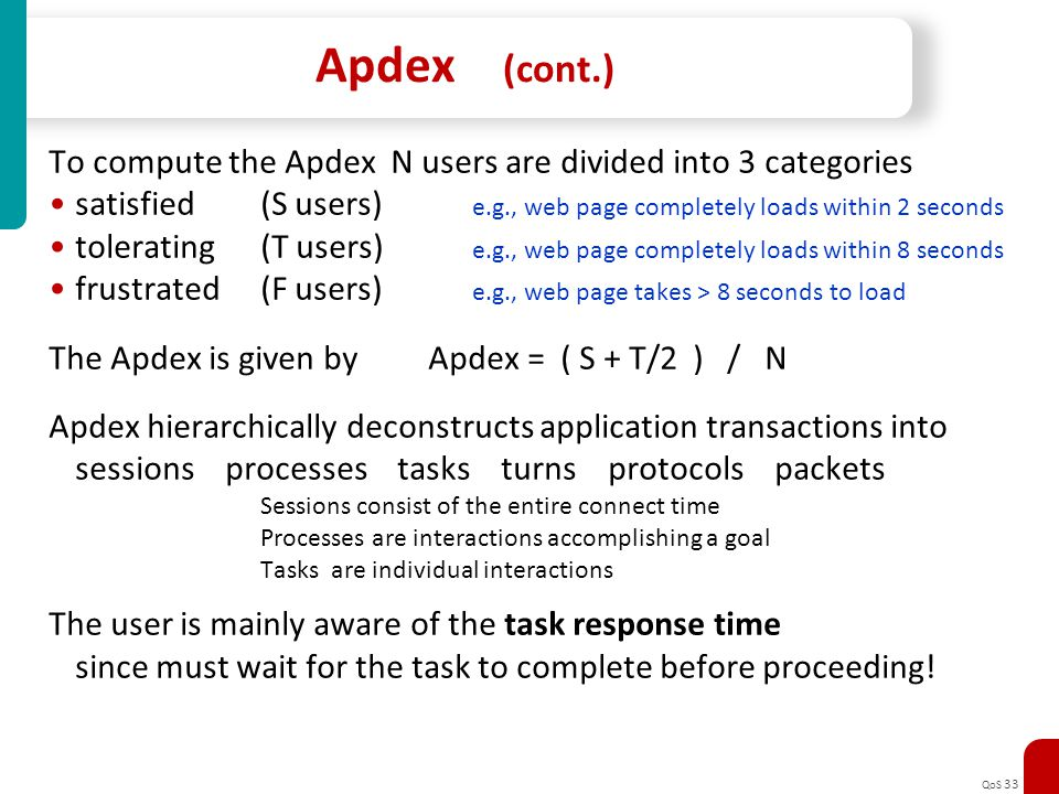 QoS 33 Apdex (cont.) To compute the Apdex N users are divided into 3 categories satisfied(S users) e.g., web page completely loads within 2 seconds to