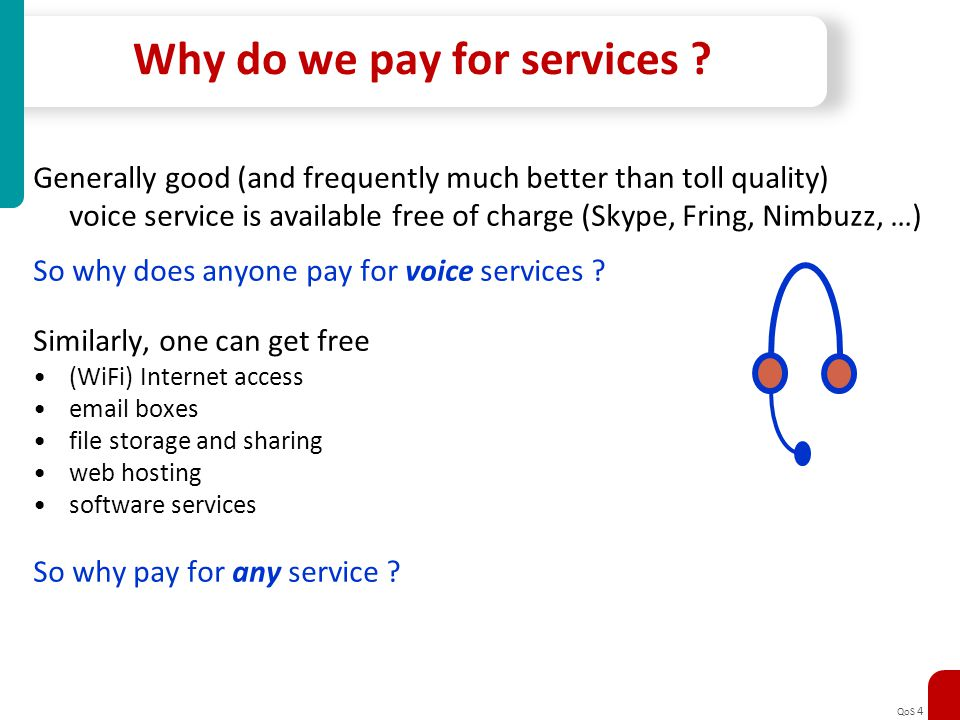 QoS 4 Why do we pay for services ? Generally good (and frequently much better than toll quality) voice service is available free of charge (Skype, Fri