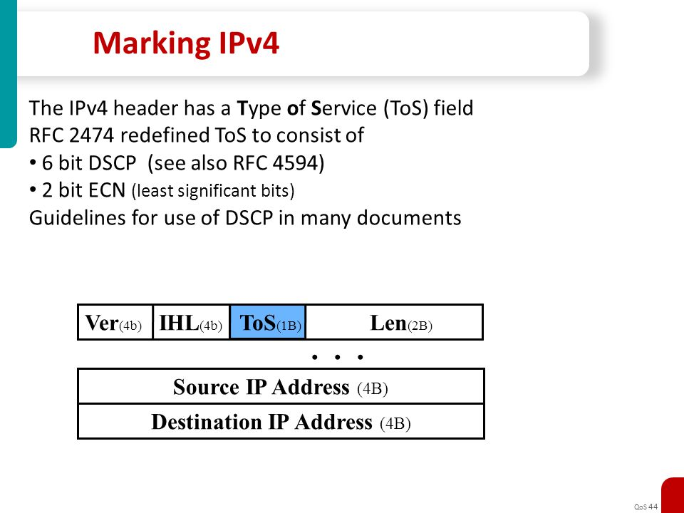 QoS 44 Marking IPv4 The IPv4 header has a Type of Service (ToS) field RFC 2474 redefined ToS to consist of 6 bit DSCP (see also RFC 4594) 2 bit ECN (l
