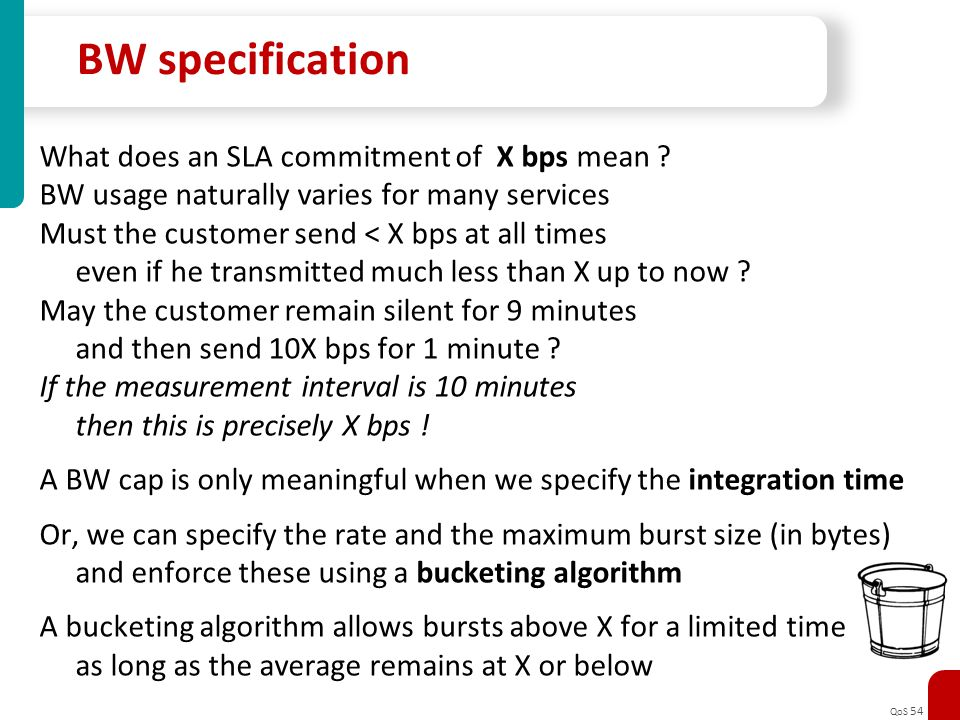QoS 54 BW specification What does an SLA commitment of X bps mean ? BW usage naturally varies for many services Must the customer send < X bps at all
