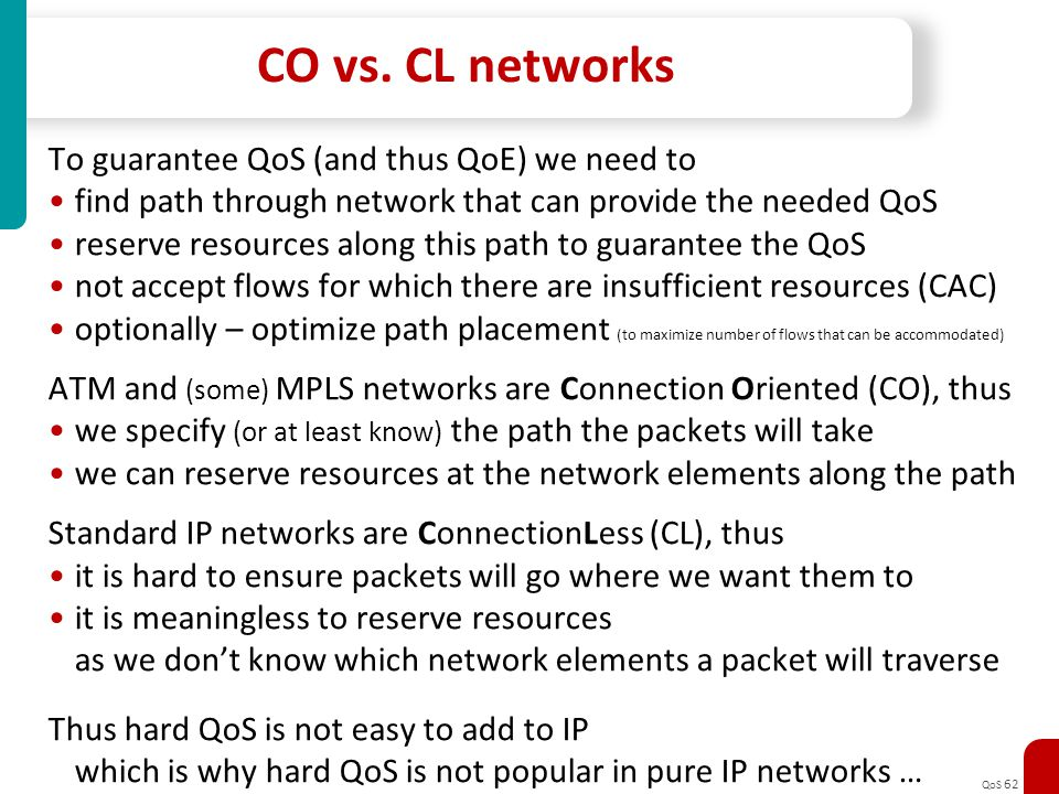 QoS 62 CO vs. CL networks To guarantee QoS (and thus QoE) we need to find path through network that can provide the needed QoS reserve resources along