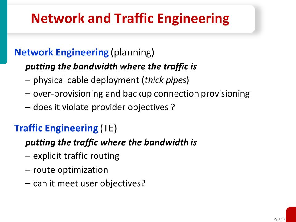 QoS 63 Network and Traffic Engineering Network Engineering (planning) putting the bandwidth where the traffic is –physical cable deployment (thick pip