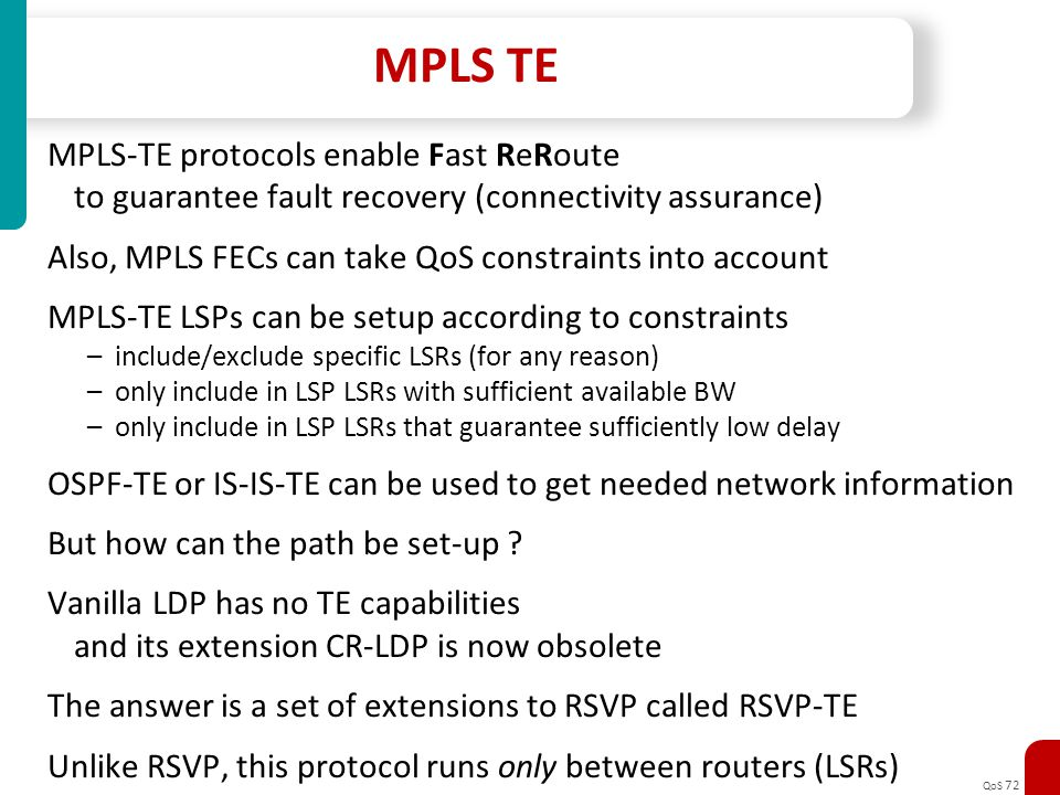 QoS 72 MPLS TE MPLS-TE protocols enable Fast ReRoute to guarantee fault recovery (connectivity assurance) Also, MPLS FECs can take QoS constraints int