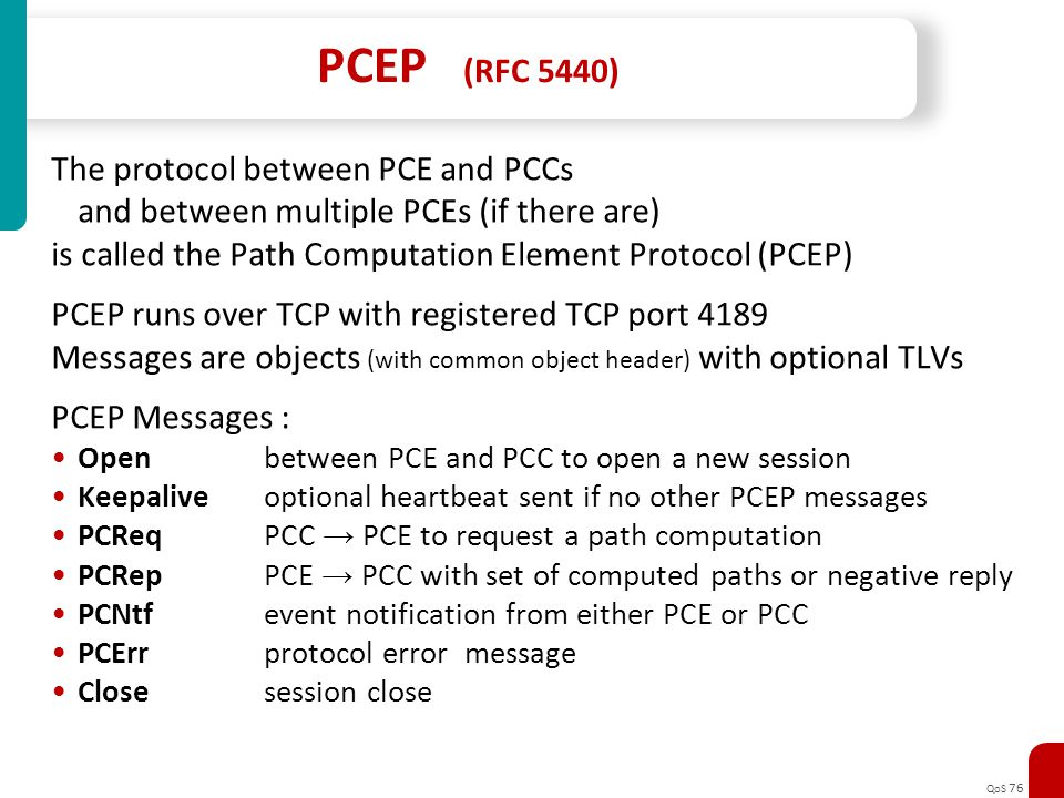 QoS 76 PCEP (RFC 5440) The protocol between PCE and PCCs and between multiple PCEs (if there are) is called the Path Computation Element Protocol (PCE