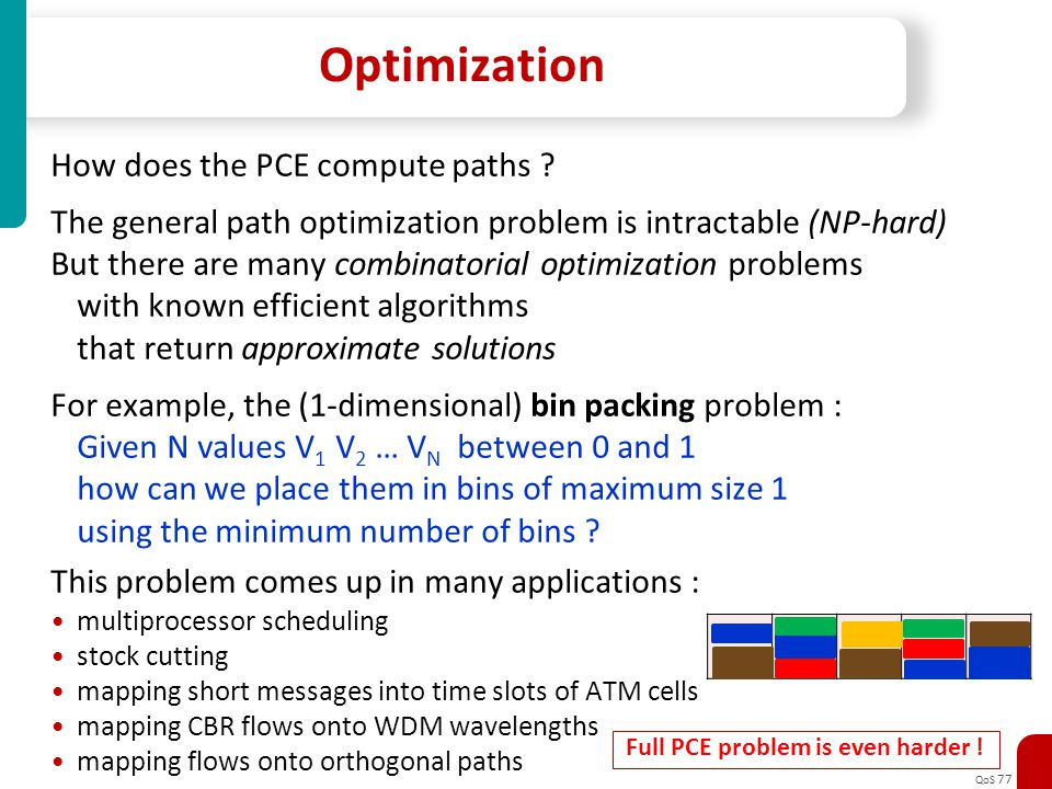 QoS 77 Optimization How does the PCE compute paths ? The general path optimization problem is intractable (NP-hard) But there are many combinatorial o