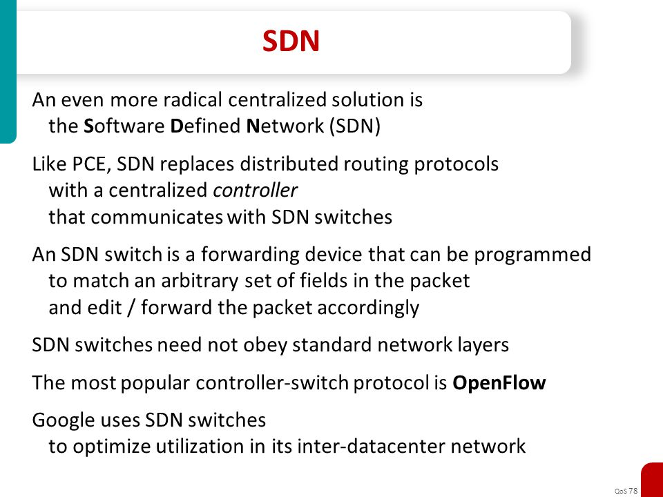 QoS 78 SDN An even more radical centralized solution is the Software Defined Network (SDN) Like PCE, SDN replaces distributed routing protocols with a
