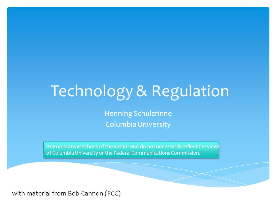 Technology & Regulation Henning Schulzrinne Columbia University Any opinions are those of the author and do not necessarily reflect the views of Columbia University or the Federal Communications Commission.