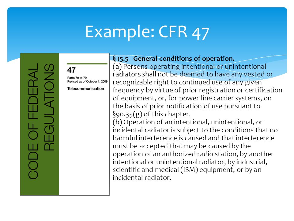 Example: CFR 47 § 15.5 General conditions of operation. (a) Persons operating intentional or unintentional radiators shall not be deemed to have any v