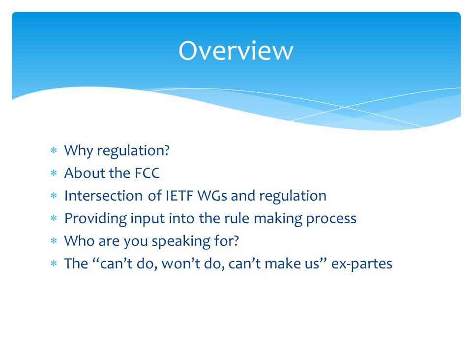 Why regulation? About the FCC Intersection of IETF WGs and regulation Providing input into the rule making process Who are you speaking for? The cant