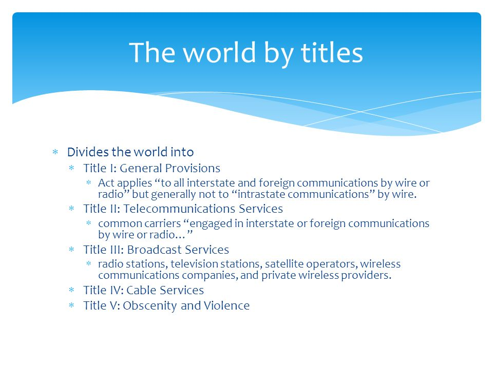 The world by titles Divides the world into Title I: General Provisions Act applies to all interstate and foreign communications by wire or radio but g