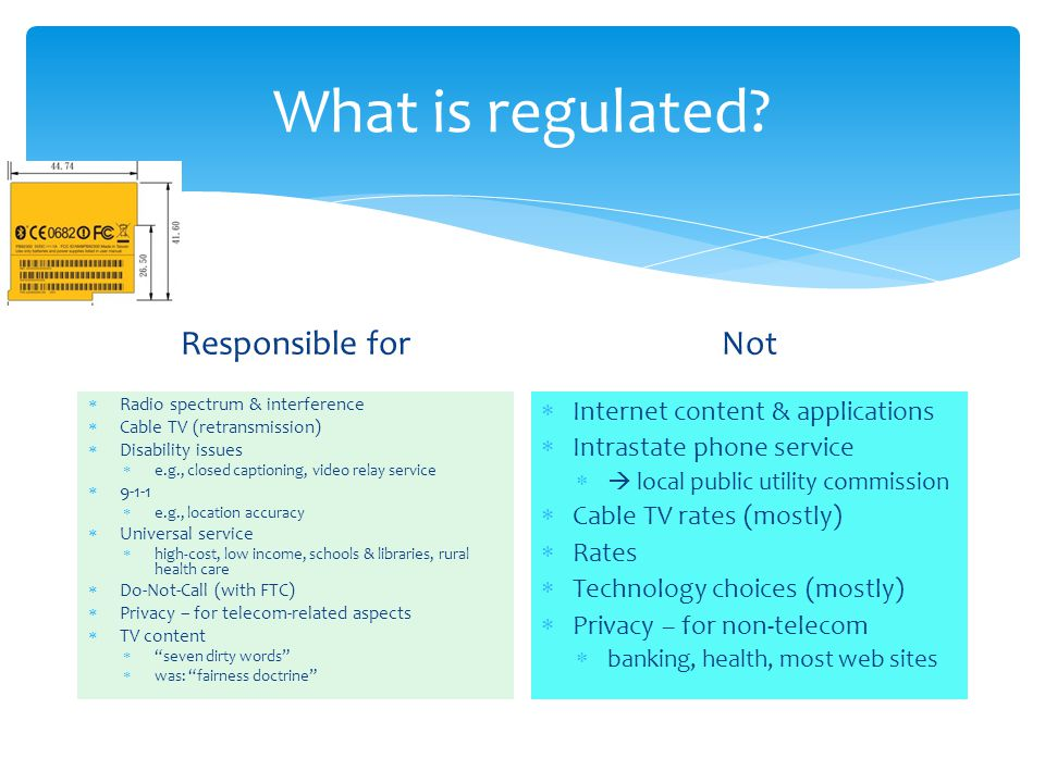 What is regulated? Responsible for Radio spectrum & interference Cable TV (retransmission) Disability issues e.g., closed captioning, video relay serv