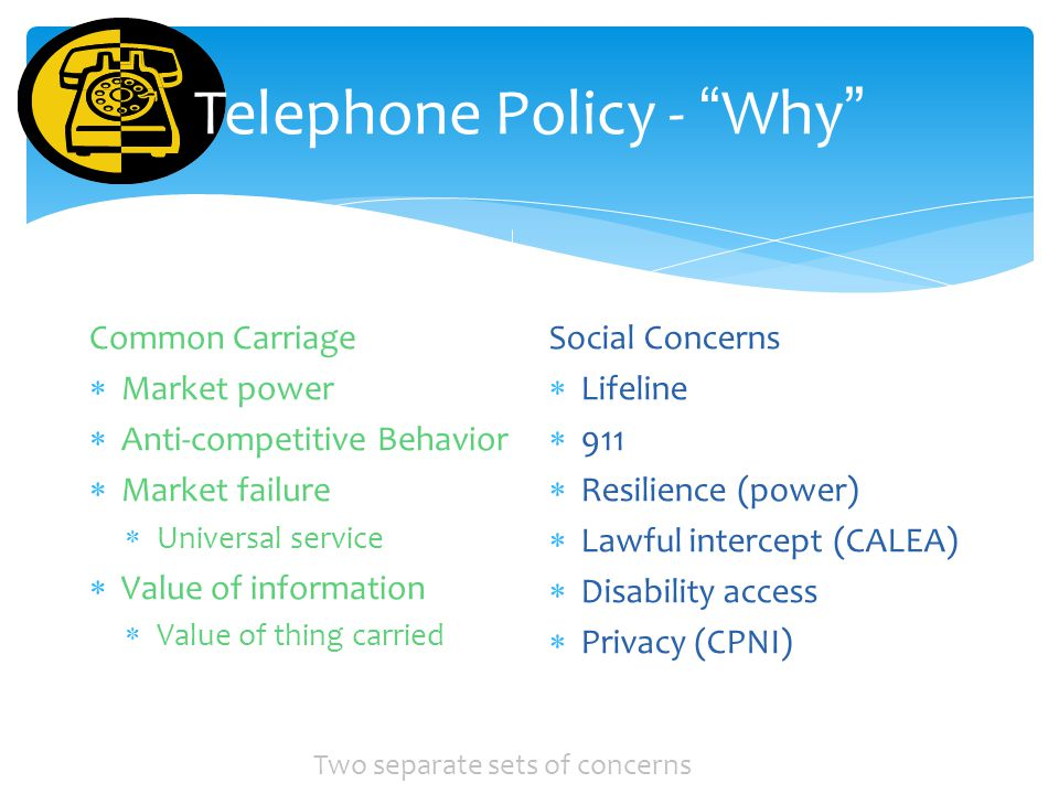 Telephone Policy - Why Common Carriage Market power Anti-competitive Behavior Market failure Universal service Value of information Value of thing carried Social Concerns Lifeline 911 Resilience (power) Lawful intercept (CALEA) Disability access Privacy (CPNI) Two separate sets of concerns