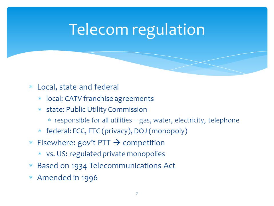 Telecom regulation Local, state and federal local: CATV franchise agreements state: Public Utility Commission responsible for all utilities – gas, water, electricity, telephone federal: FCC, FTC (privacy), DOJ (monopoly) Elsewhere: govt PTT competition vs.