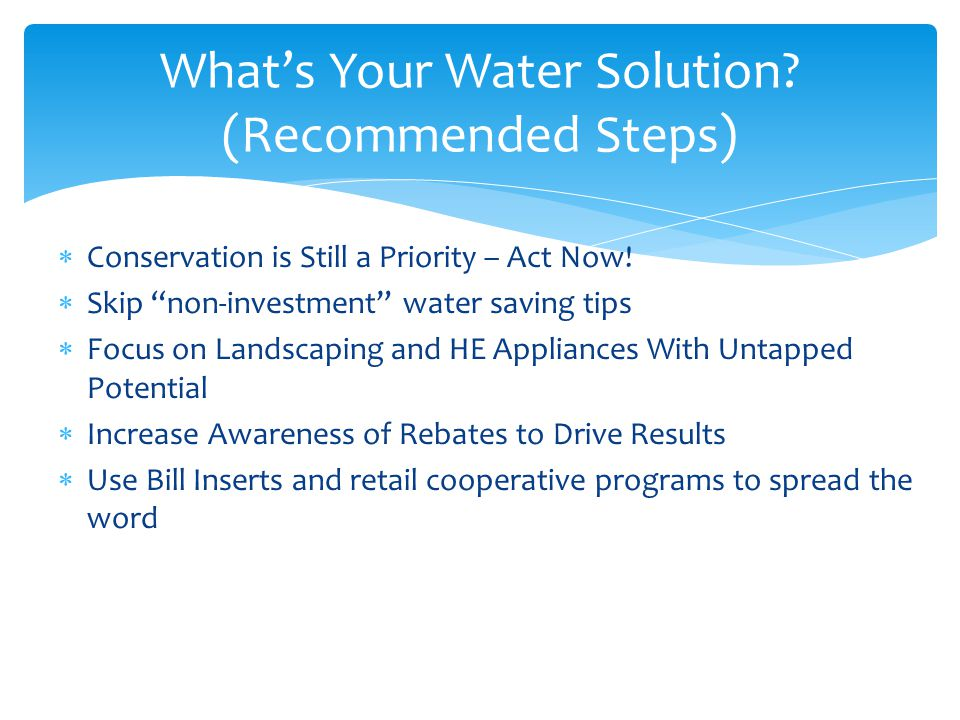 Conservation is Still a Priority – Act Now! Skip non-investment water saving tips Focus on Landscaping and HE Appliances With Untapped Potential Incre