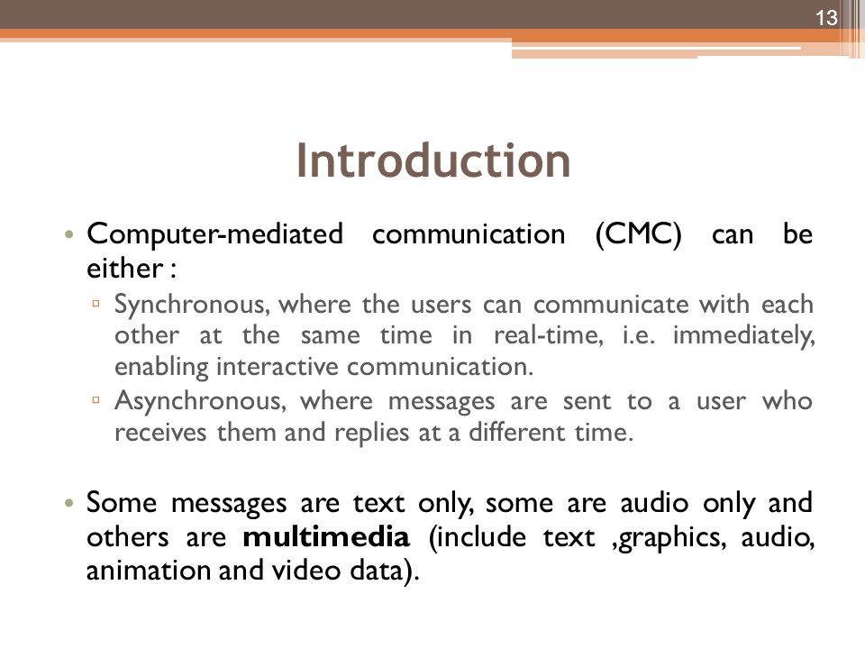 Introduction Computer-mediated communication (CMC) can be either : Synchronous, where the users can communicate with each other at the same time in real-time, i.e.
