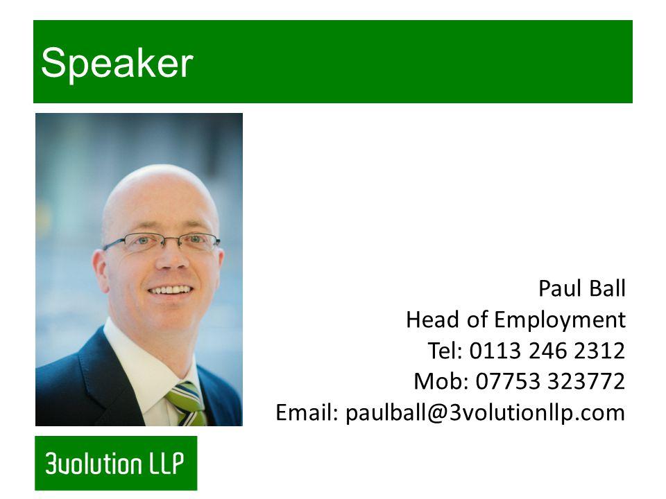 Speaker Paul Ball Head of Employment Tel: 0113 246 2312 Mob: 07753 323772 Email: paulball@3volutionllp.com