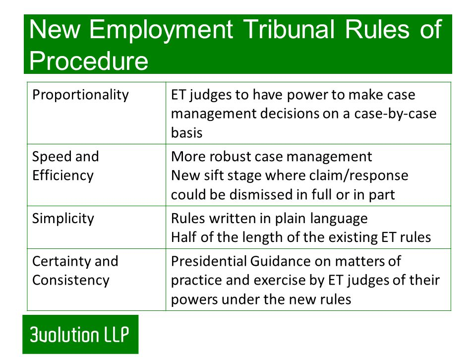 New Employment Tribunal Rules of Procedure ProportionalityET judges to have power to make case management decisions on a case-by-case basis Speed and Efficiency More robust case management New sift stage where claim/response could be dismissed in full or in part SimplicityRules written in plain language Half of the length of the existing ET rules Certainty and Consistency Presidential Guidance on matters of practice and exercise by ET judges of their powers under the new rules