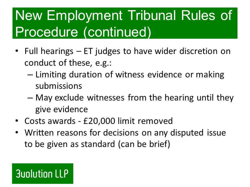 New Employment Tribunal Rules of Procedure (continued) Full hearings – ET judges to have wider discretion on conduct of these, e.g.: – Limiting duration of witness evidence or making submissions – May exclude witnesses from the hearing until they give evidence Costs awards - £20,000 limit removed Written reasons for decisions on any disputed issue to be given as standard (can be brief)
