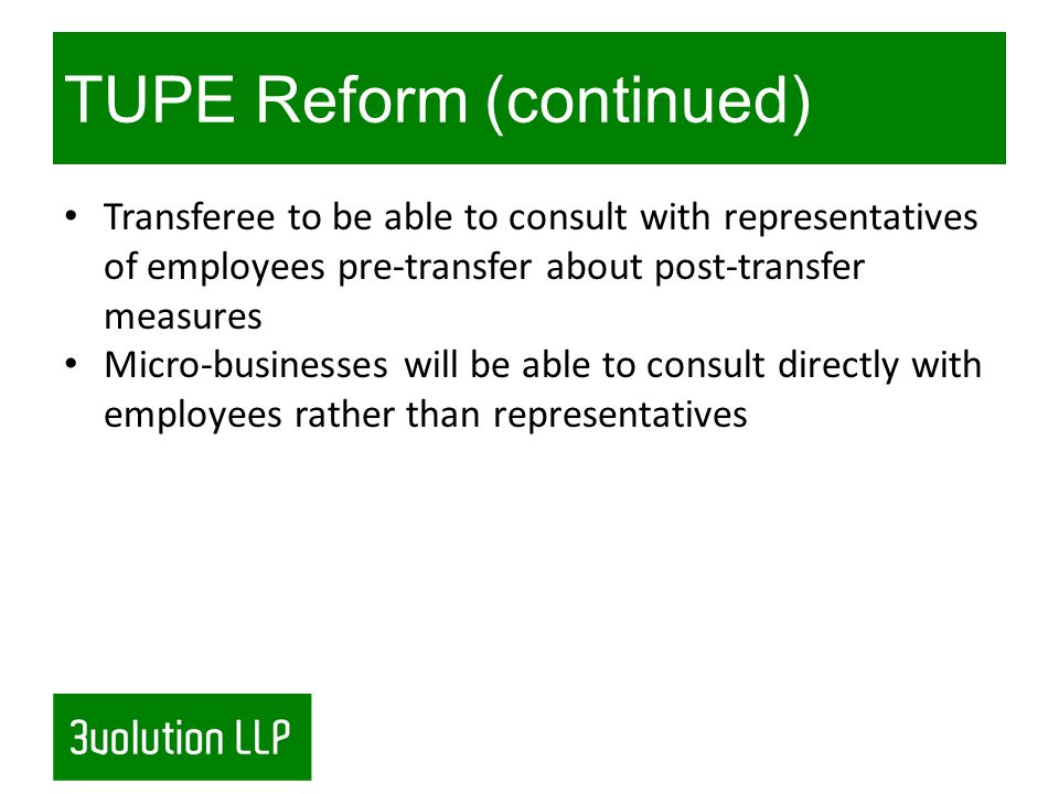 TUPE Reform (continued) Transferee to be able to consult with representatives of employees pre-transfer about post-transfer measures Micro-businesses will be able to consult directly with employees rather than representatives