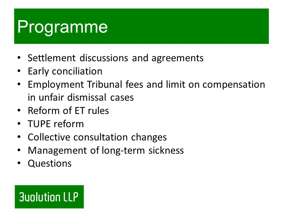 Programme Settlement discussions and agreements Early conciliation Employment Tribunal fees and limit on compensation in unfair dismissal cases Reform of ET rules TUPE reform Collective consultation changes Management of long-term sickness Questions