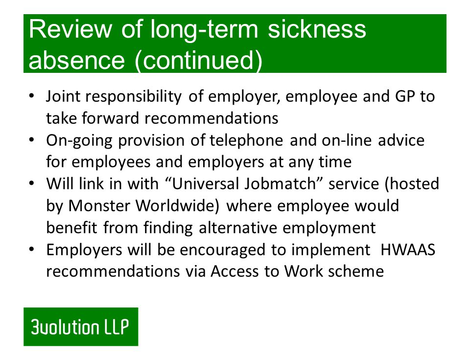 Review of long-term sickness absence (continued) Joint responsibility of employer, employee and GP to take forward recommendations On-going provision of telephone and on-line advice for employees and employers at any time Will link in with Universal Jobmatch service (hosted by Monster Worldwide) where employee would benefit from finding alternative employment Employers will be encouraged to implement HWAAS recommendations via Access to Work scheme