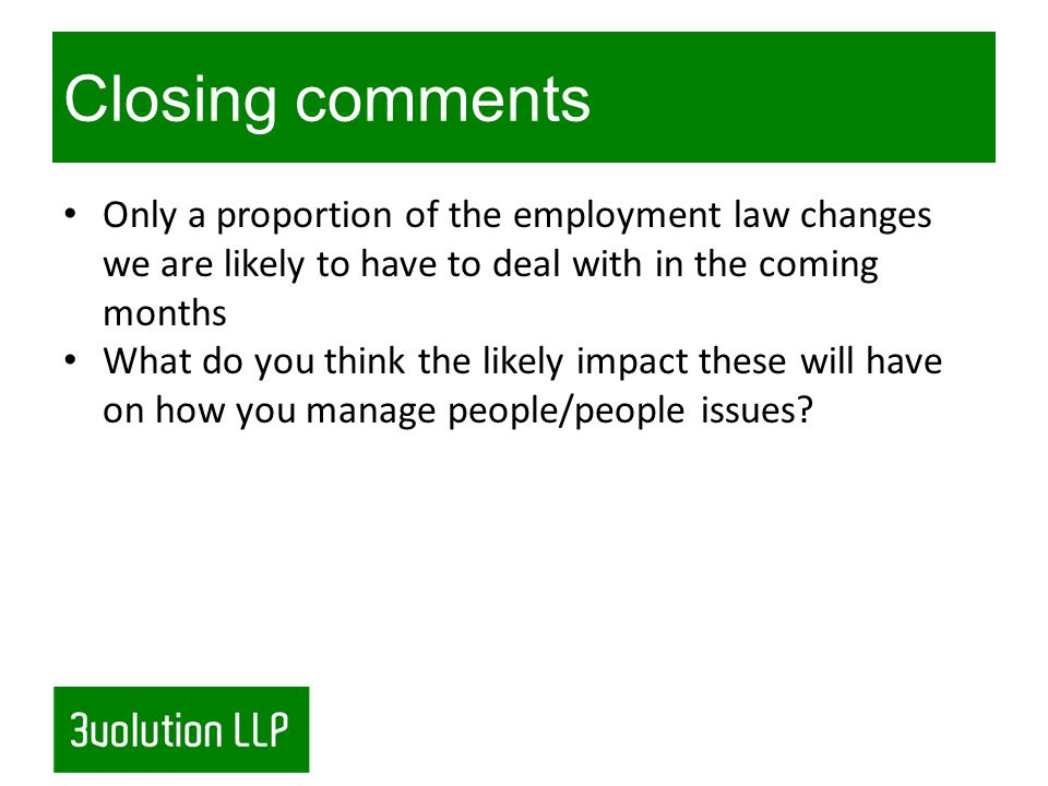 Closing comments Only a proportion of the employment law changes we are likely to have to deal with in the coming months What do you think the likely impact these will have on how you manage people/people issues?