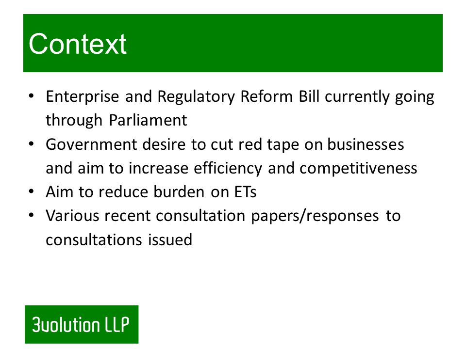 Context Enterprise and Regulatory Reform Bill currently going through Parliament Government desire to cut red tape on businesses and aim to increase efficiency and competitiveness Aim to reduce burden on ETs Various recent consultation papers/responses to consultations issued