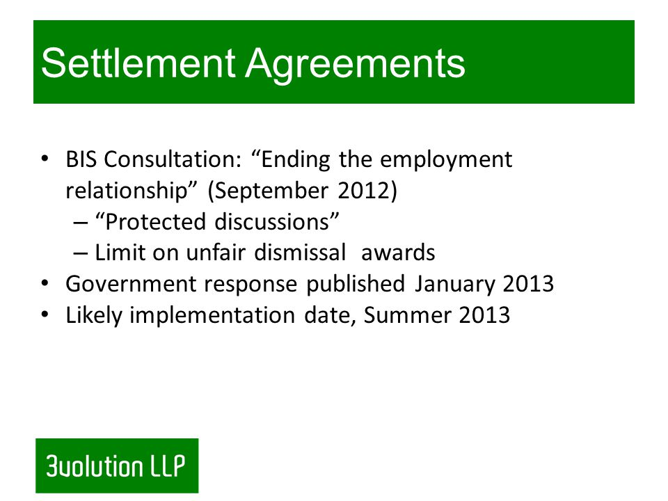 Settlement Agreements (continued) Currently: Risks associated with having off the record chats with employees If the discussion is unsuccessful, will be admissible in subsequent ET claims Any deal reached needs to be confirmed in a compromise agreement Proposal: Some protection given to parties who instigate settlement discussions.