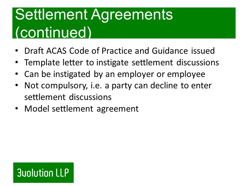 Settlement Agreements (continued) Draft ACAS Code of Practice and Guidance issued Template letter to instigate settlement discussions Can be instigated by an employer or employee Not compulsory, i.e.