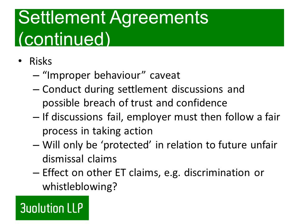 Settlement Agreements (continued) Risks – Improper behaviour caveat – Conduct during settlement discussions and possible breach of trust and confidence – If discussions fail, employer must then follow a fair process in taking action – Will only be protected in relation to future unfair dismissal claims – Effect on other ET claims, e.g.