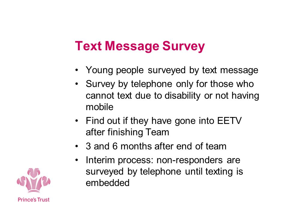 Text Message Survey Young people surveyed by text message Survey by telephone only for those who cannot text due to disability or not having mobile Find out if they have gone into EETV after finishing Team 3 and 6 months after end of team Interim process: non-responders are surveyed by telephone until texting is embedded
