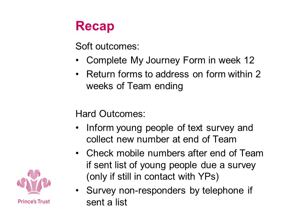 Recap Soft outcomes: Complete My Journey Form in week 12 Return forms to address on form within 2 weeks of Team ending Hard Outcomes: Inform young people of text survey and collect new number at end of Team Check mobile numbers after end of Team if sent list of young people due a survey (only if still in contact with YPs) Survey non-responders by telephone if sent a list