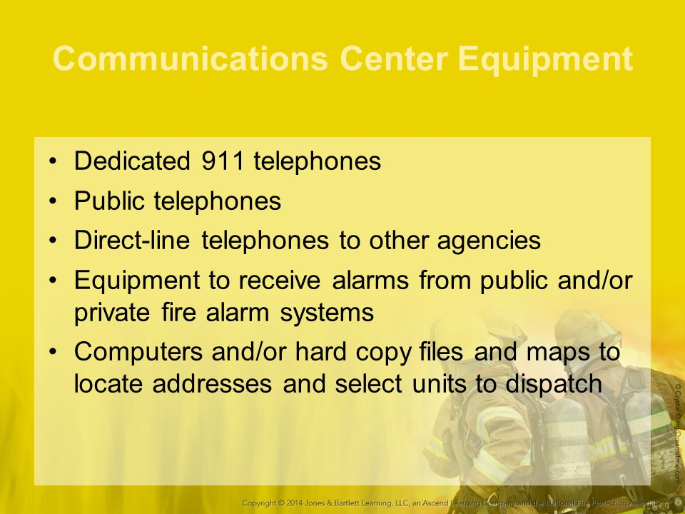Communications Center Equipment Dedicated 911 telephones Public telephones Direct-line telephones to other agencies Equipment to receive alarms from public and/or private fire alarm systems Computers and/or hard copy files and maps to locate addresses and select units to dispatch