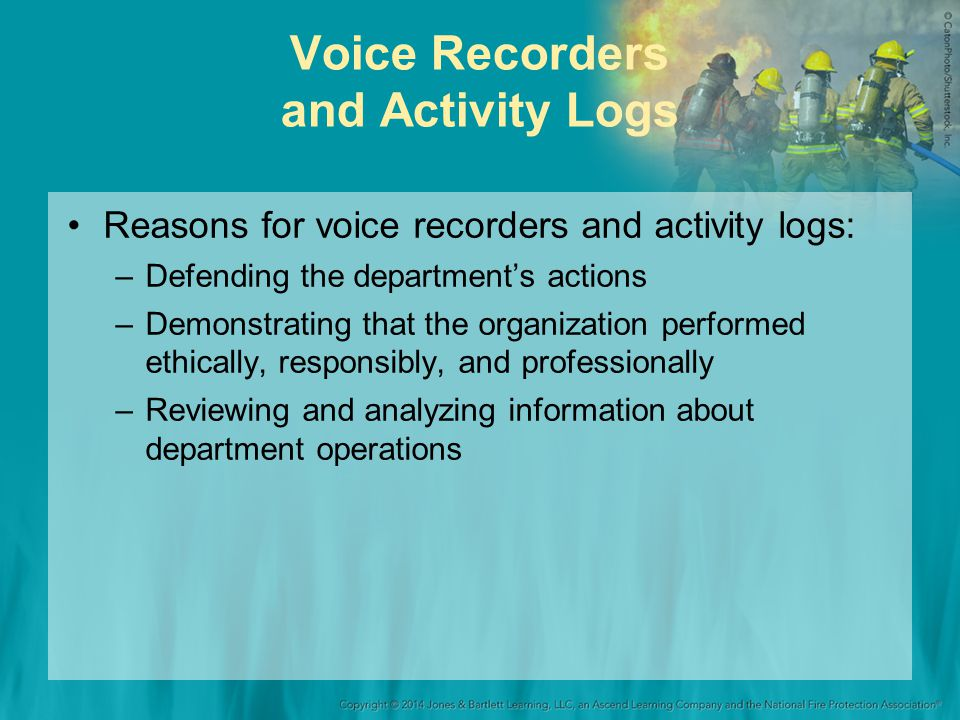 Voice Recorders and Activity Logs Reasons for voice recorders and activity logs: –Defending the departments actions –Demonstrating that the organization performed ethically, responsibly, and professionally –Reviewing and analyzing information about department operations