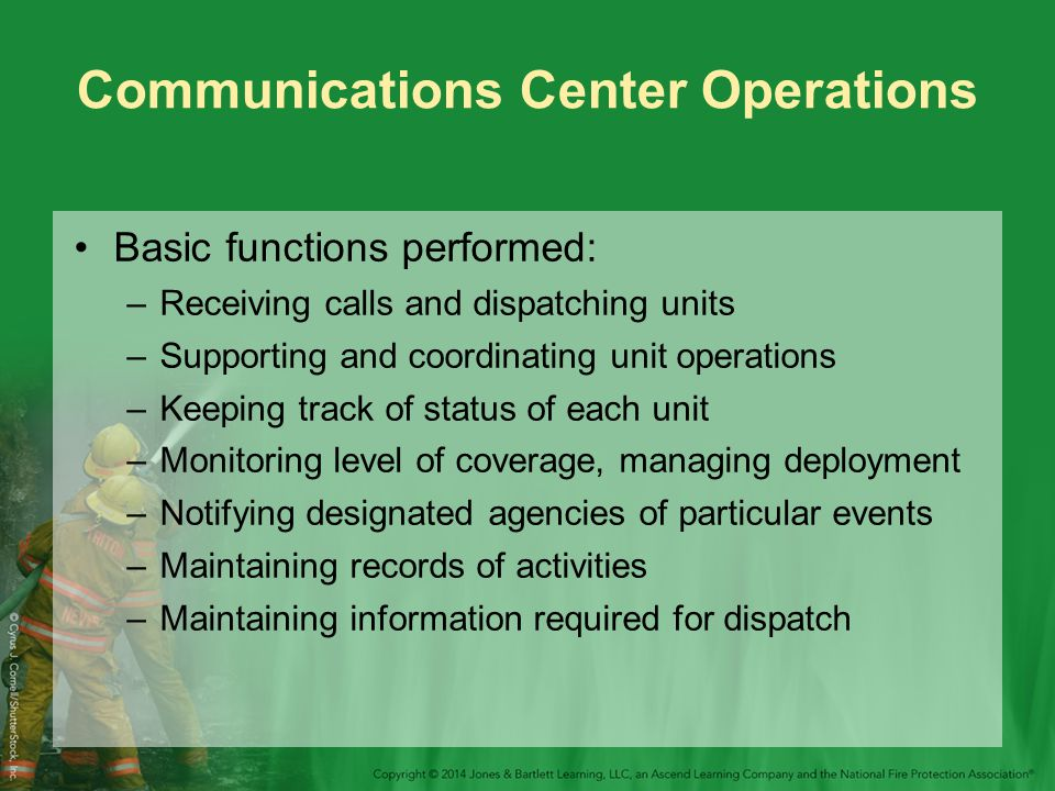 Communications Center Operations Basic functions performed: –Receiving calls and dispatching units –Supporting and coordinating unit operations –Keeping track of status of each unit –Monitoring level of coverage, managing deployment –Notifying designated agencies of particular events –Maintaining records of activities –Maintaining information required for dispatch